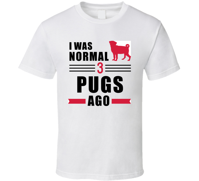 I Was Normal Three Pugs Ago Slogan T Shirt T Shirt