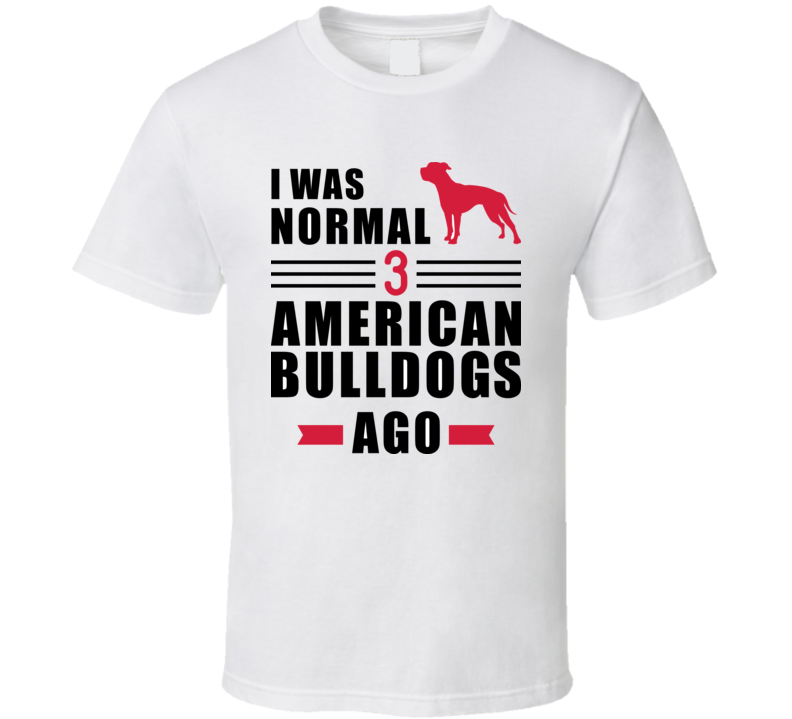I Was Normal Three American Bulldogs Ago Slogan T Shirt T Shirt