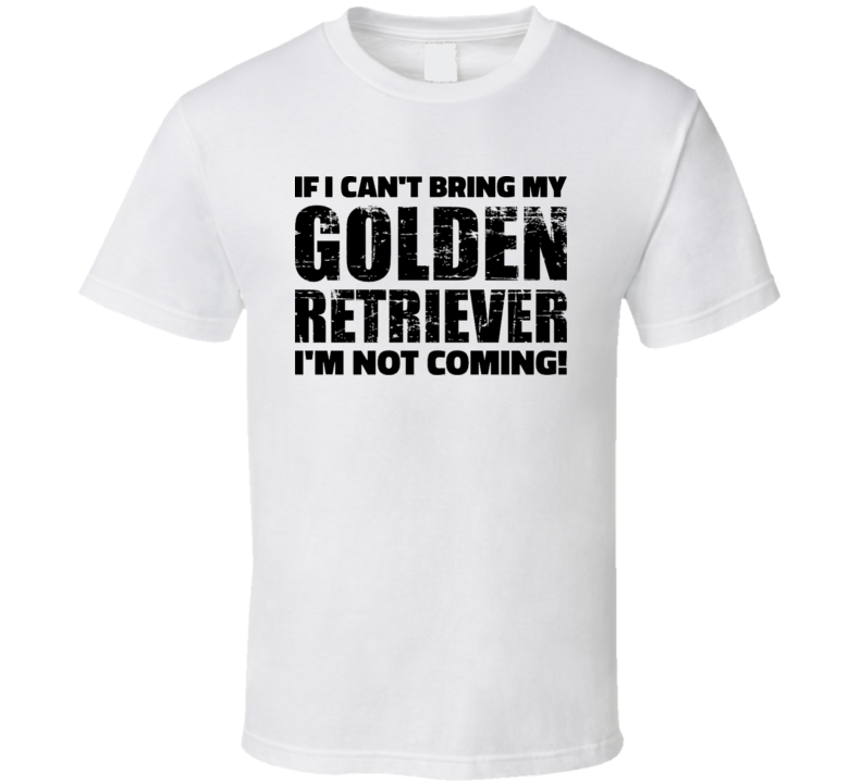 If I Can't Bring My Golden Retriever I'm Not Coming T Shirt