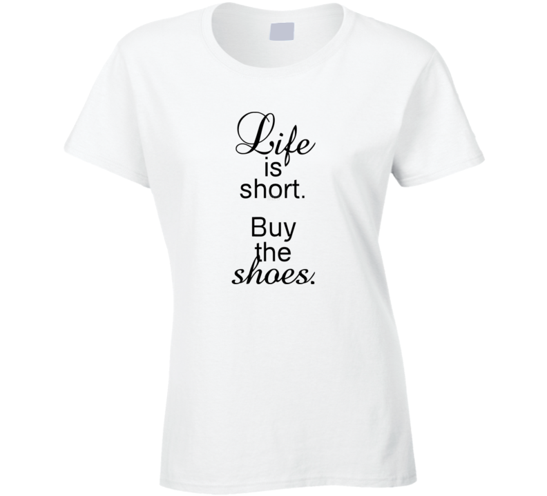 Life is Short Buy The Shoes Funny Ladies T Shirt