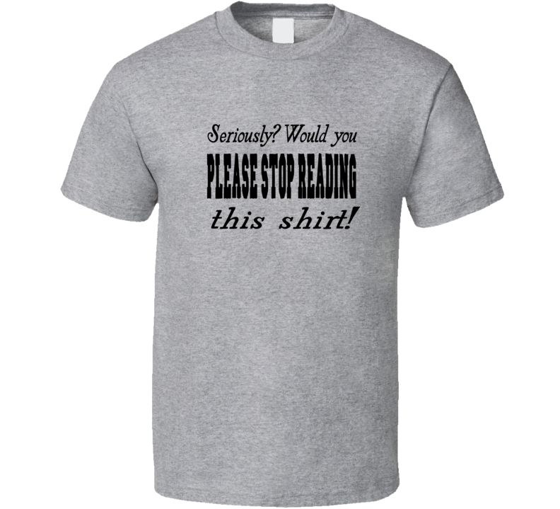 Please Stop Reading This T Shirt