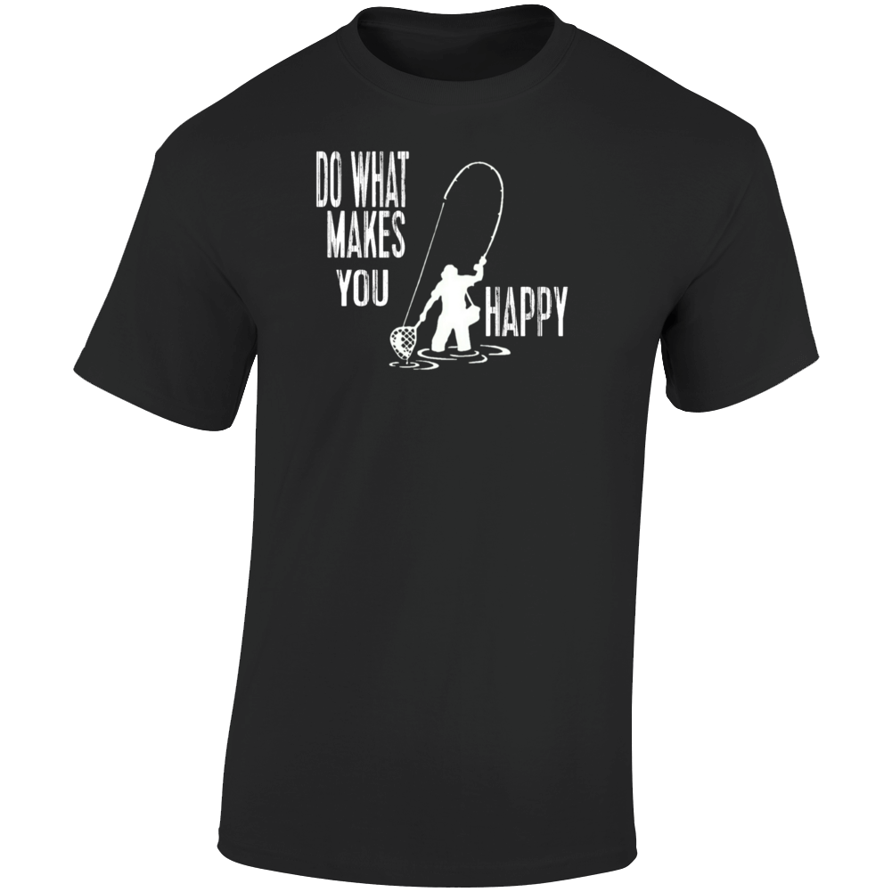 Fishing Do What Makes You Happy T Shirt
