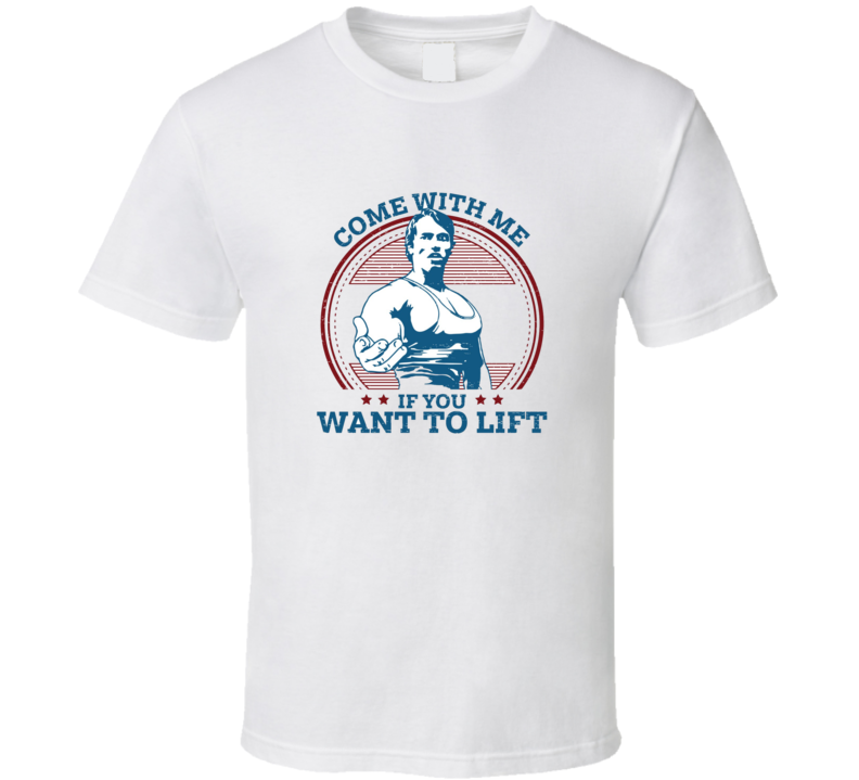 Funny Arnold Schwarzenegger Come With Me If You Want To Lift Distressed T Shirt