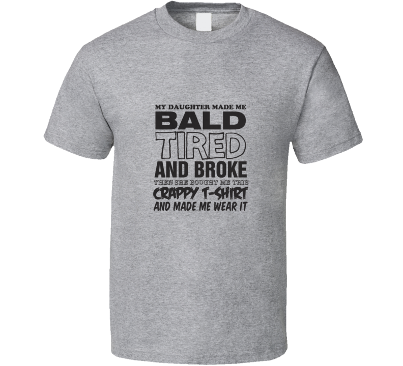 My Daughter Made Me Bald Tired Broke Funny Fathers Day Gift  T Shirt