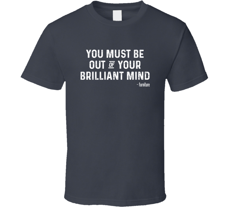You Must Be Out Of Your Brilliant Mind T Shirt