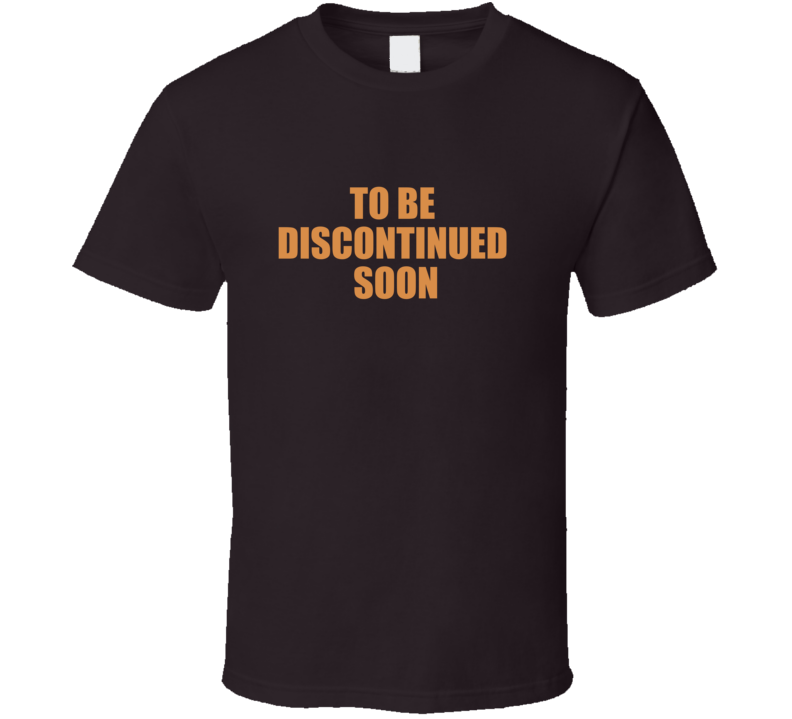 TO BE DISCONTINUED SOON T Shirt