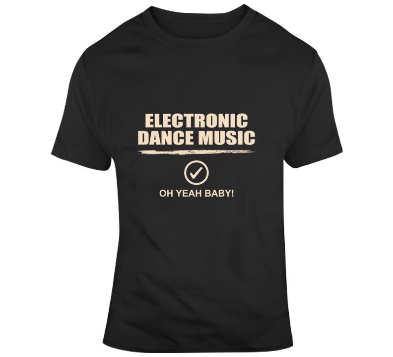 Electronic Dance Music - Oh Yeah Baby T Shirt