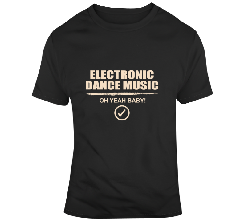 Electronic Dance Music - Oh Yeah Baby T Shirt