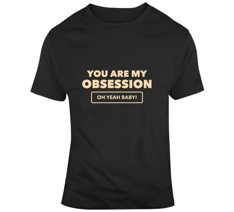 you are my obsession T Shirt