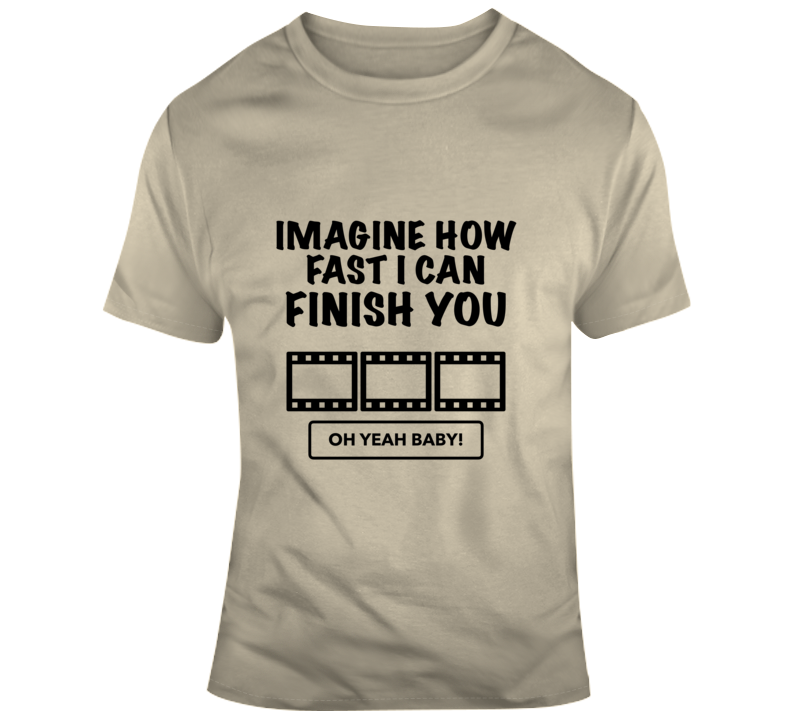 imagine how fast i can finish you T Shirt