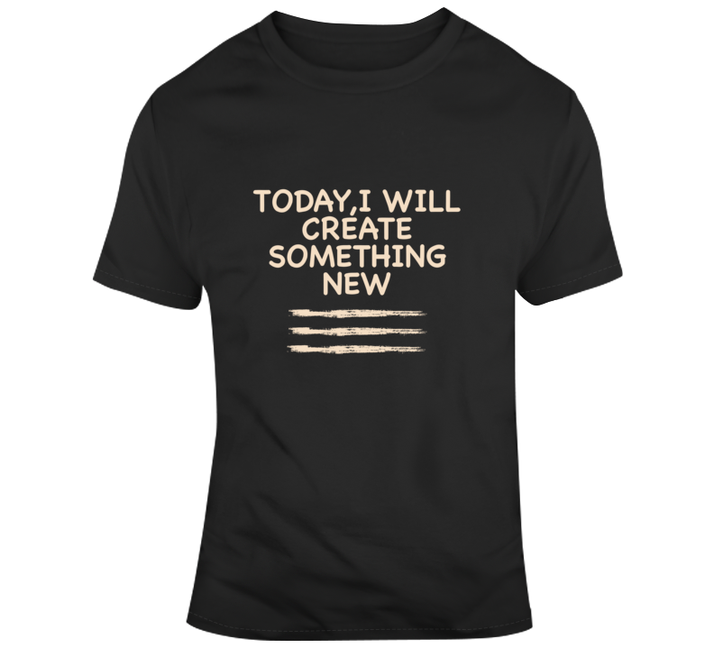 Today,i Will Create Something New T Shirt