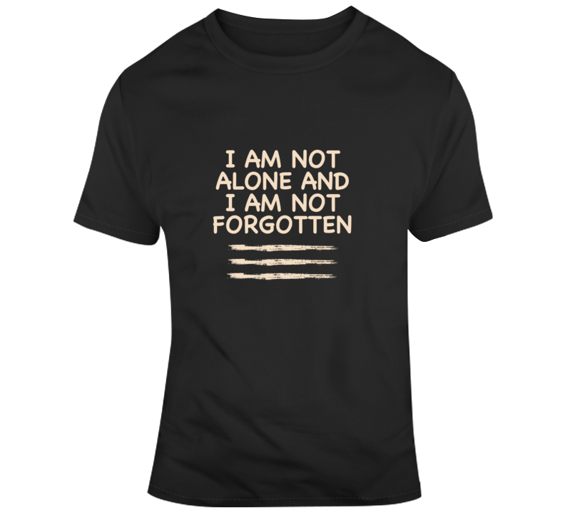 I Am Not Alone And I Am Not Forgotten T Shirt