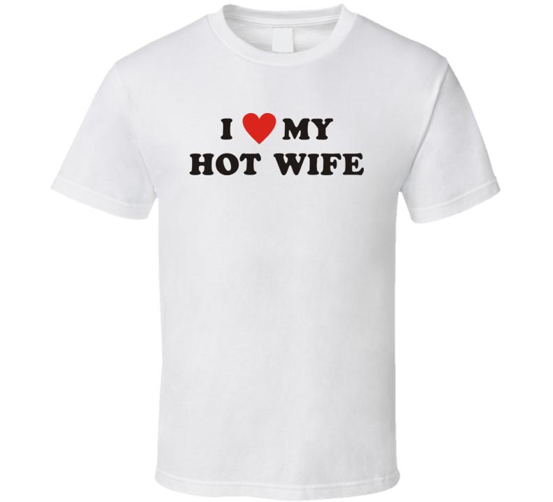 I love my hot wife t shirt