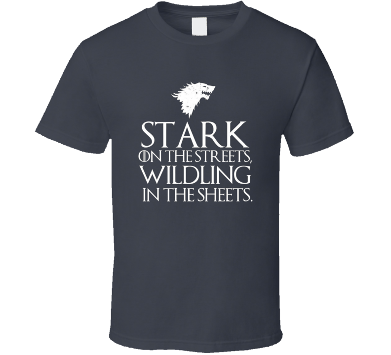 Stark on the Streets Wildling in the Sheets GoT T Shirt