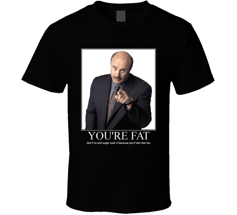 Dr Phil Your Fat T Shirt