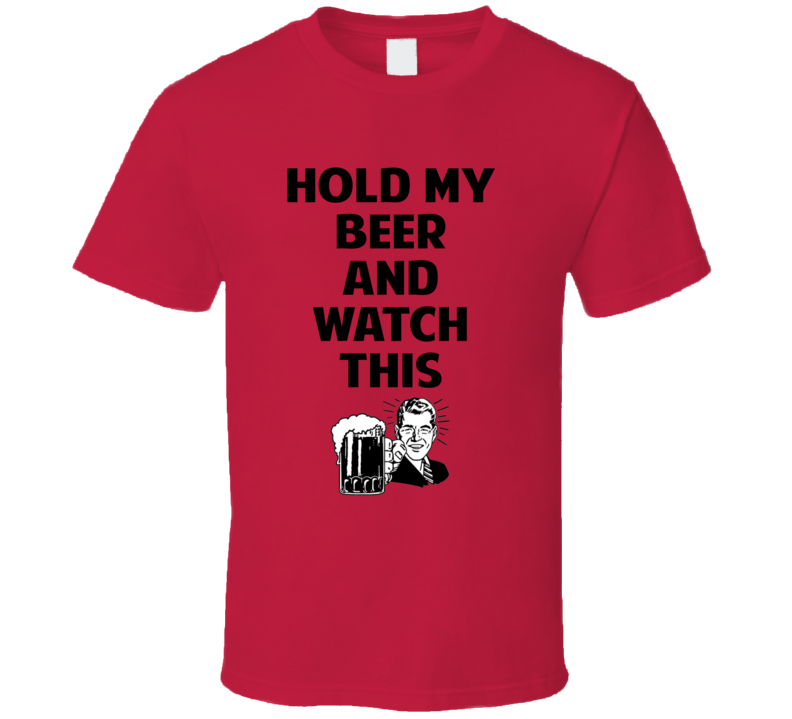 Hold My Beer And Watch This Funny Drinking Party Meme T Shirt