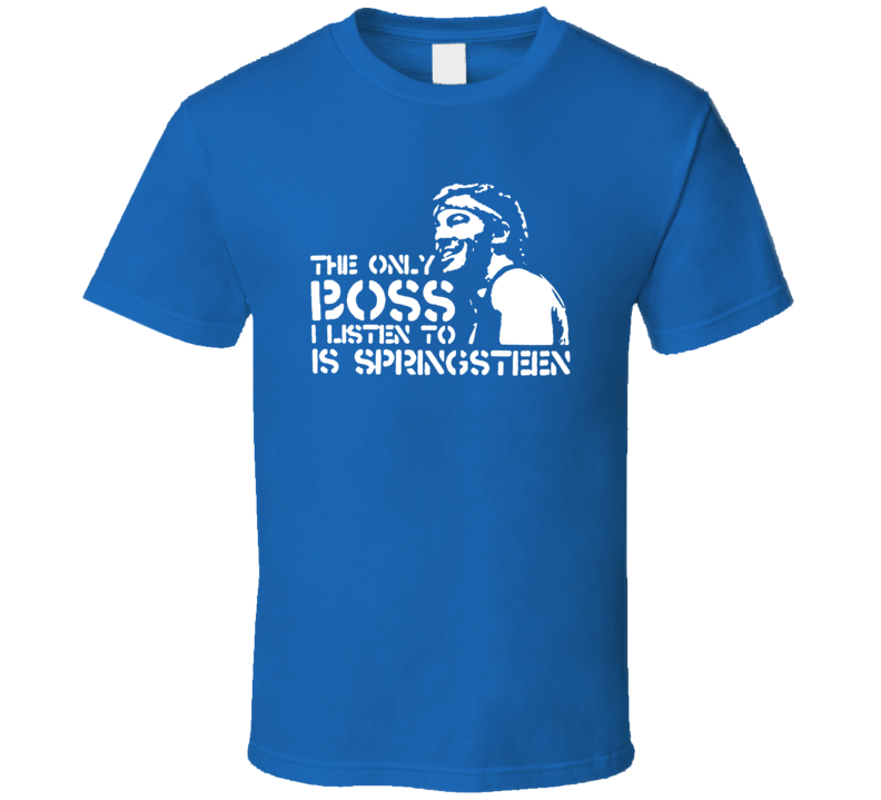 The Only Boss I Listen To Is Springsteen T Shirt