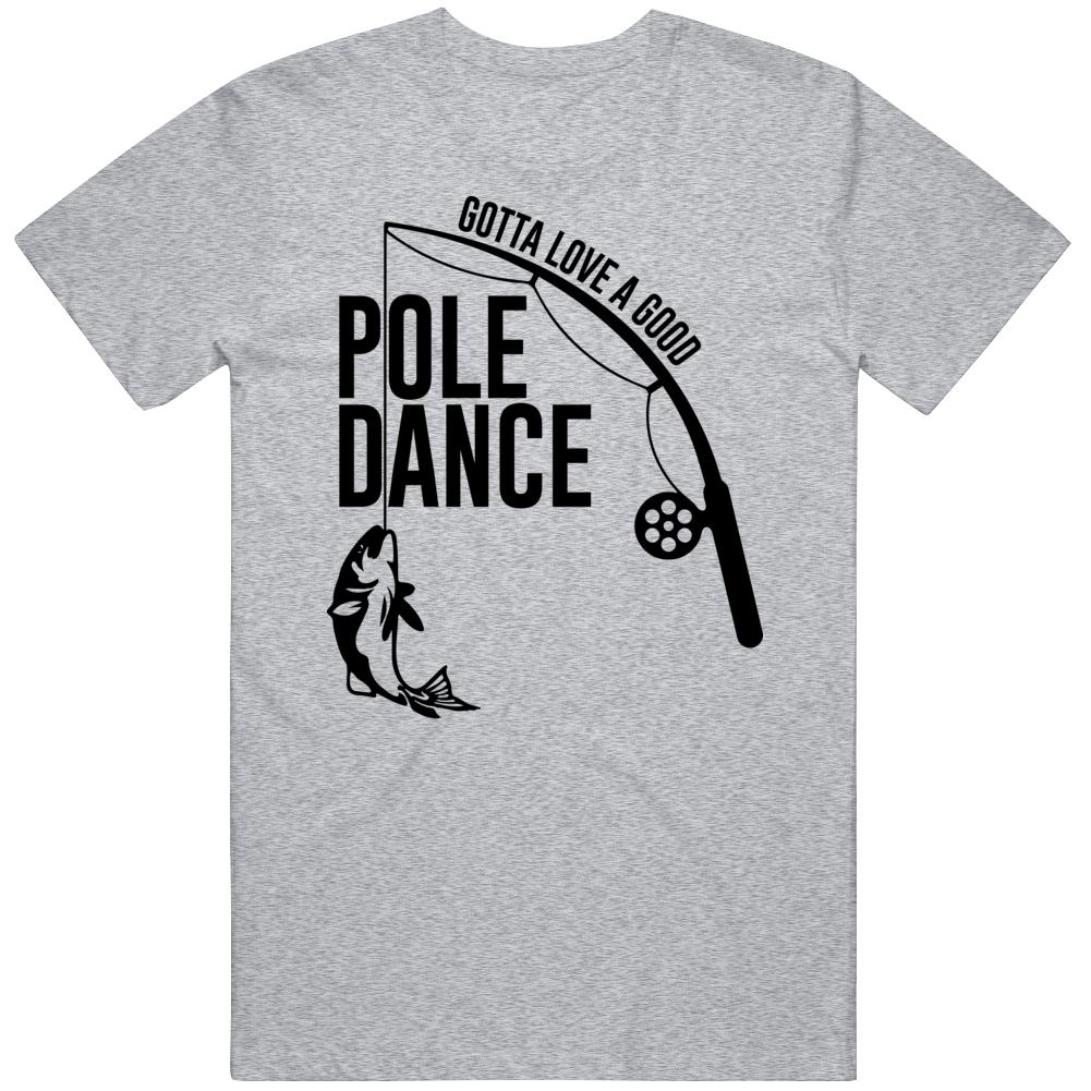 Gotta Love A Good Pole Dance Funny Fishing Fan T Shirt