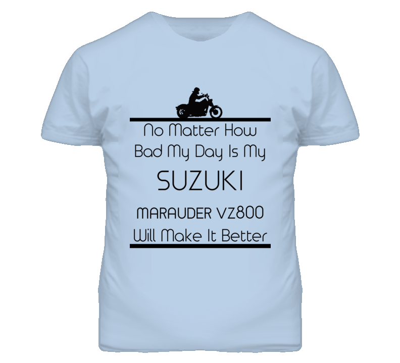 No Matter How Bad My Day Is My SUZUKI Marauder VZ800 Motorcycle T Shirt