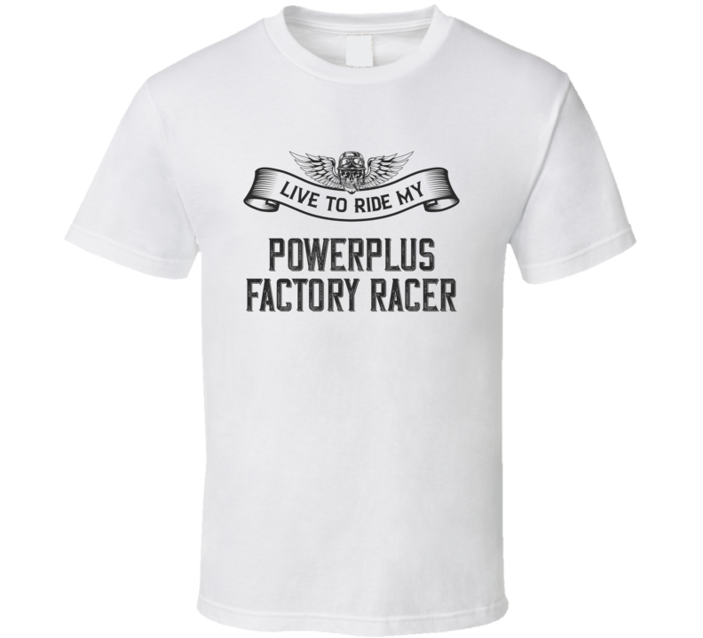 Live To Ride Powerplus Factory Racer Funny Motorcycle Light Color T Shirt