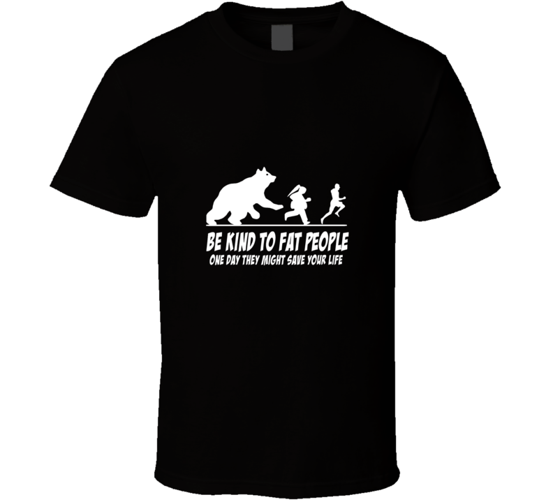 Be Kind to Fat People - One Day They Might Save Your Life T Shirt