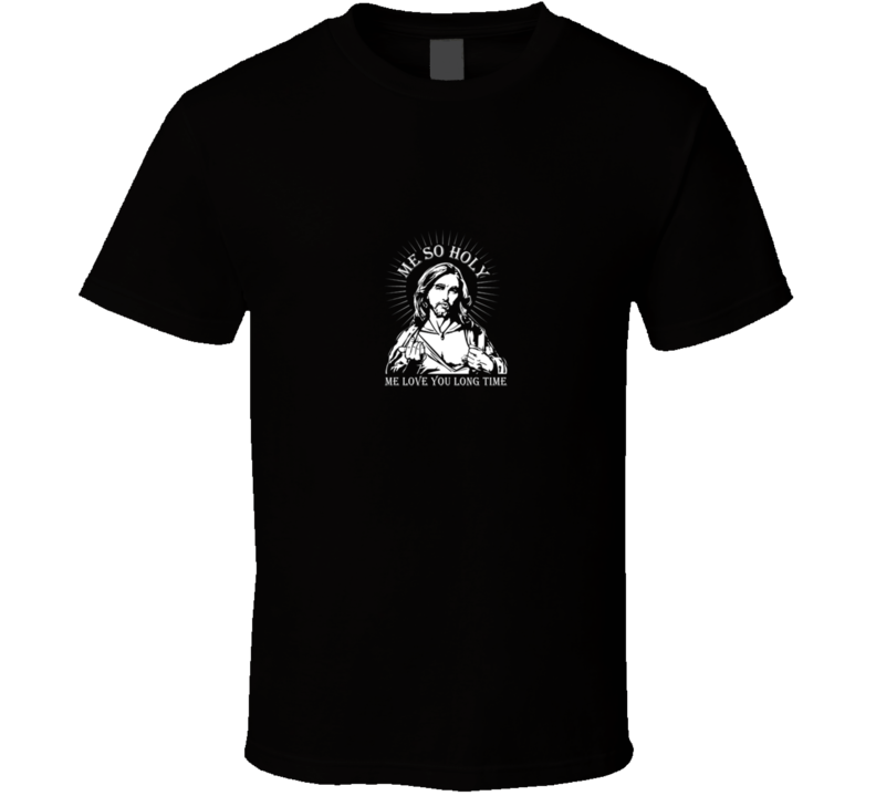 Me So Holy Me Love You Long Time Jesus  T Shirt