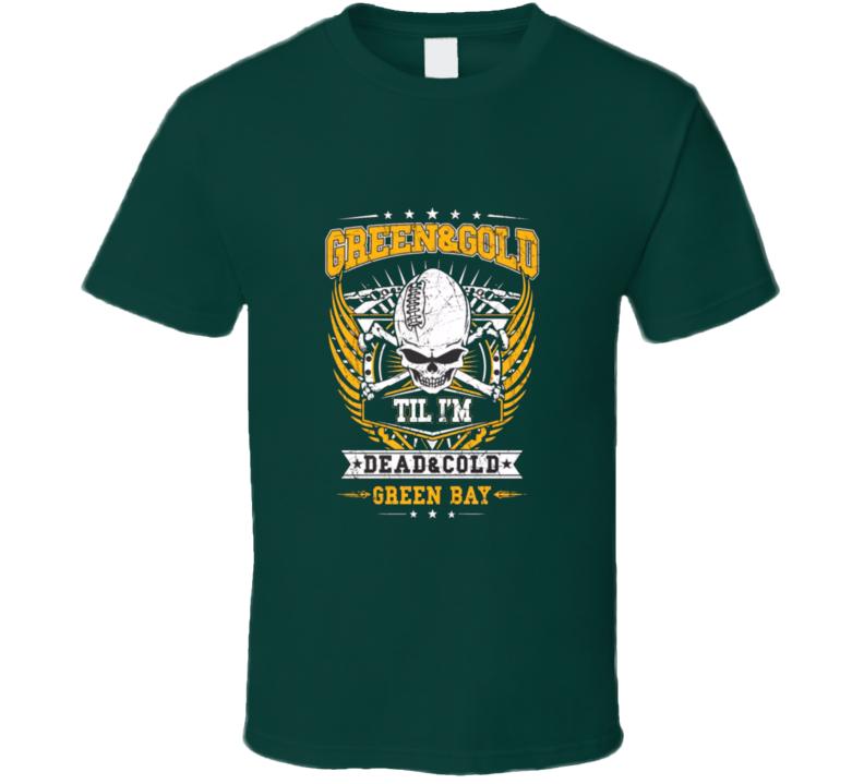 Ultimate Green Bay Fan T Shirt Green & Gold Till I'm Dead & Cold