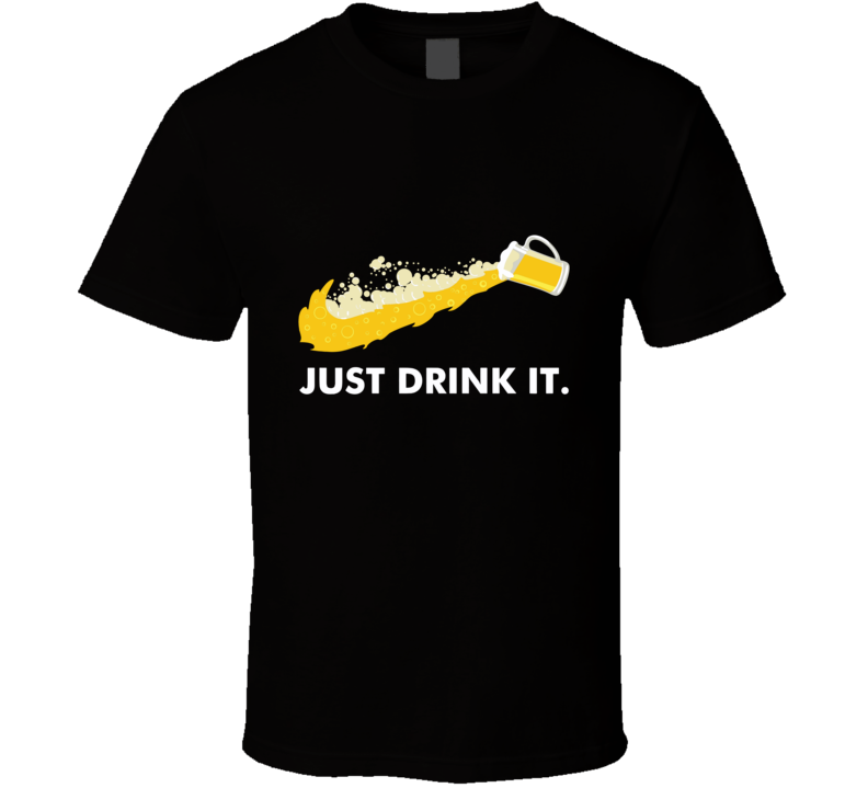 Just Drink It Beer T Shirt