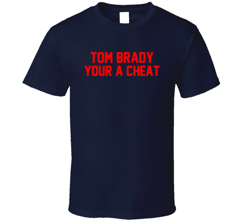Tom Brady Your A Cheat New England Patriots Trending T Shirt