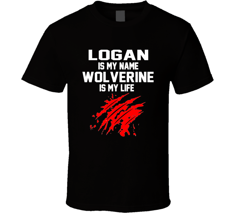 Logan Is My Name Wolverine Is My Life  Logan Wolverine Movie T Shirt