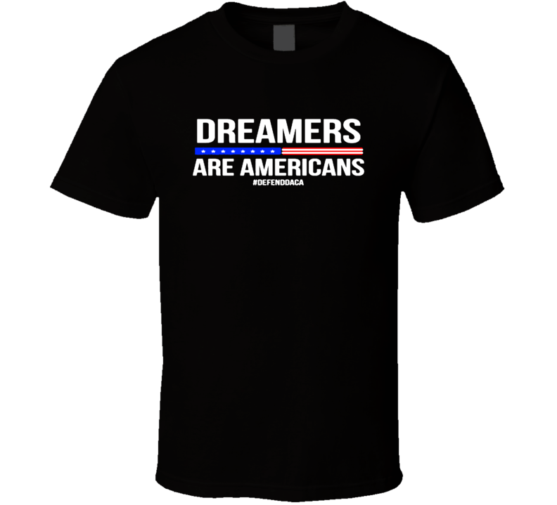 Daca Support T Shirt Dreamers Are Americans Defend Daca Immigrant T Shirt