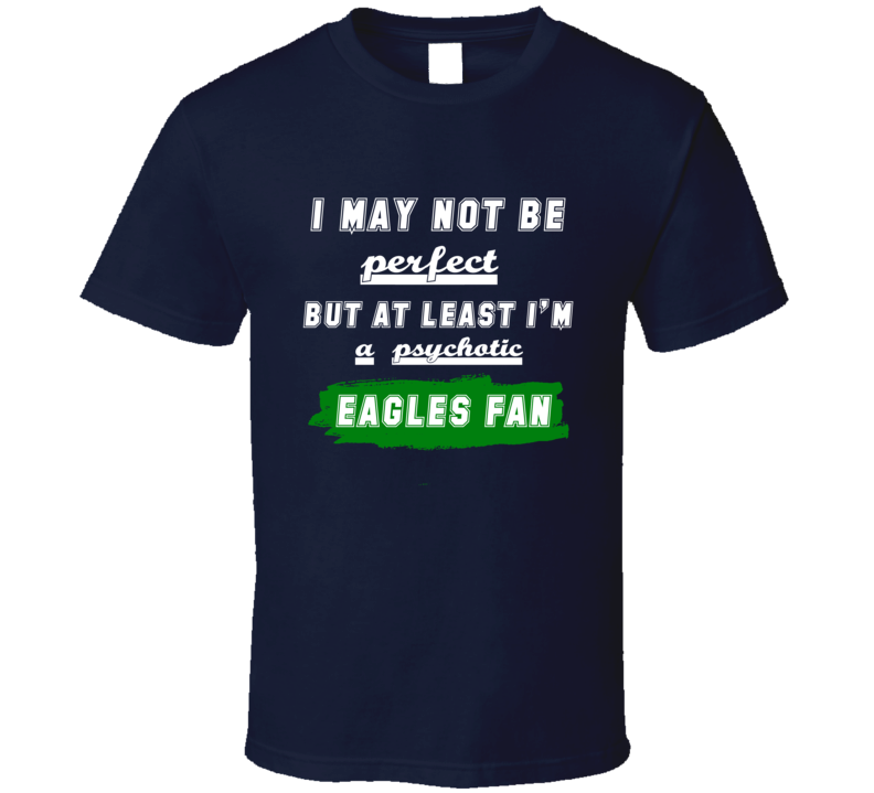 I May Not Be Perfect But At Least I Am Not A Psychotic Eagles Football Fan T Shirt