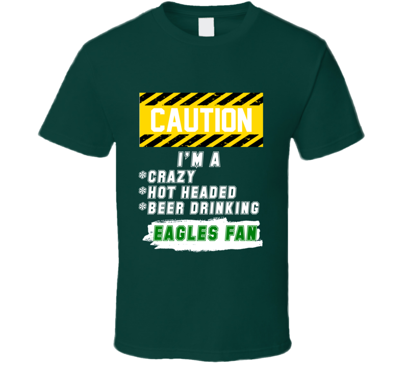 Caution I Am A Crazy Hot Headed Beer Drinking Eagles Football Fan T Shirt