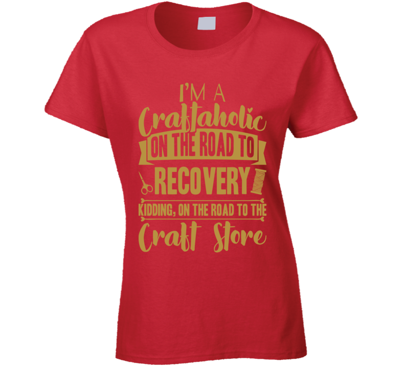 I'm A Craftaholic On The Road To Recovery T Shirt