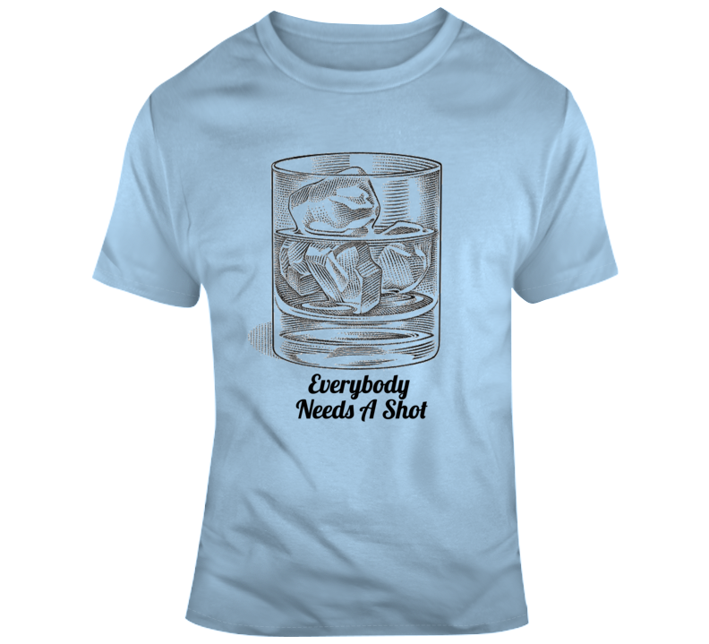 Everybody Needs A Shot T Shirt