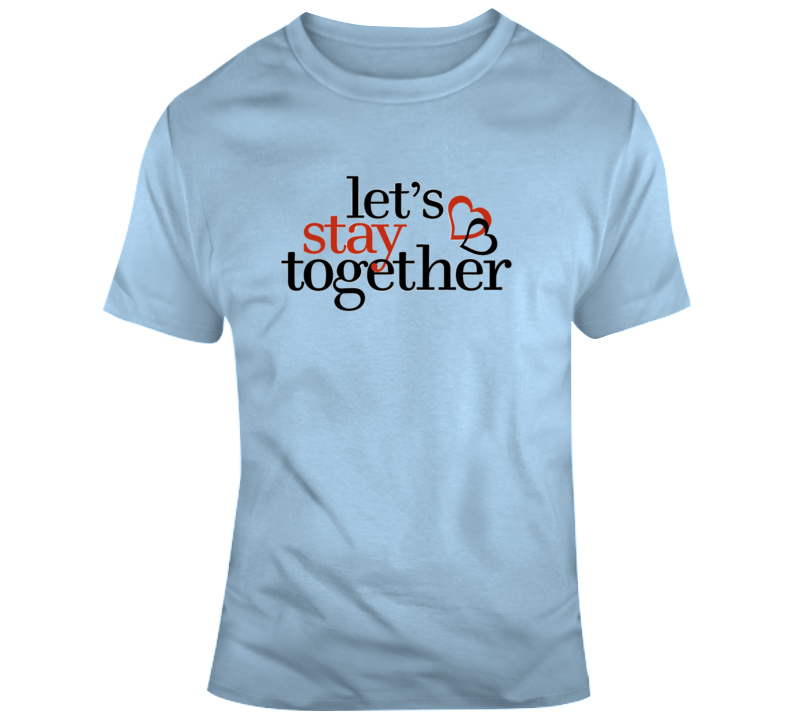 Lets Stay Together T Shirt