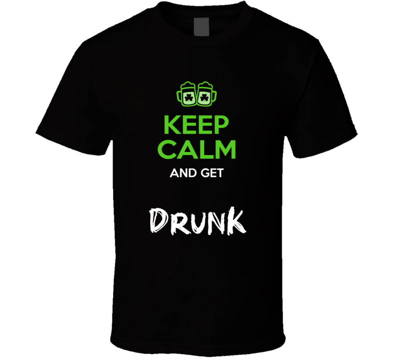 Keep Calm Get Drunk T Shirt