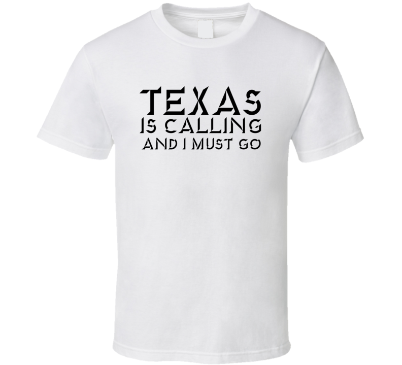 Texas Is Calling I Must Go T Shirt