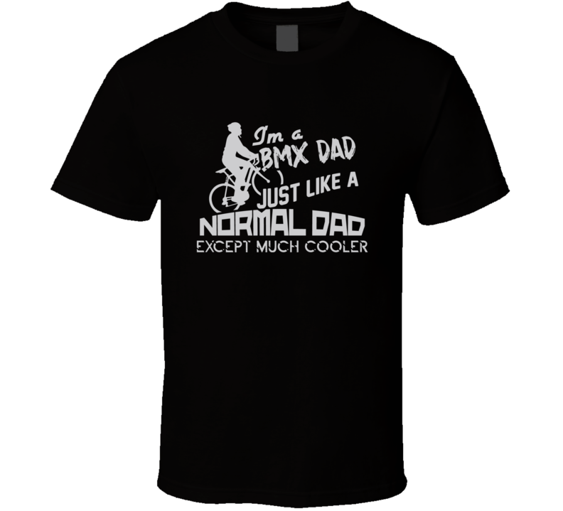 I'm A Bmx Dad Normal Dad Except Much Cooler T Shirt