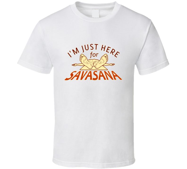 I'm Just Here for SAVASANA T Shirt