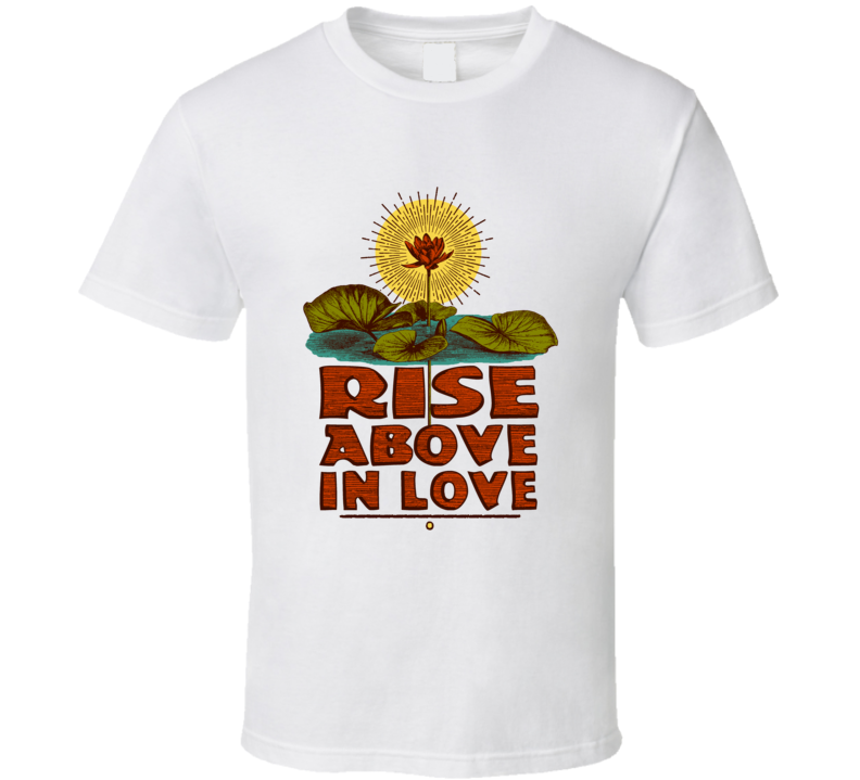 RISE ABOVE IN LOVE T Shirt