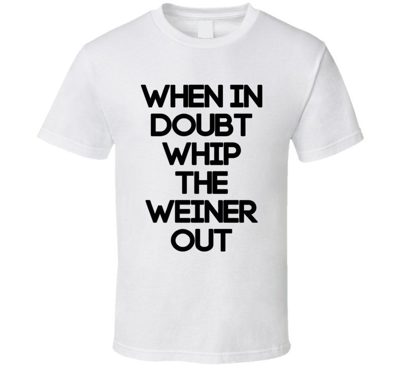 When In Doubt Whip The Weiner Out (Black Font) Lebron Inspired T Shirt
