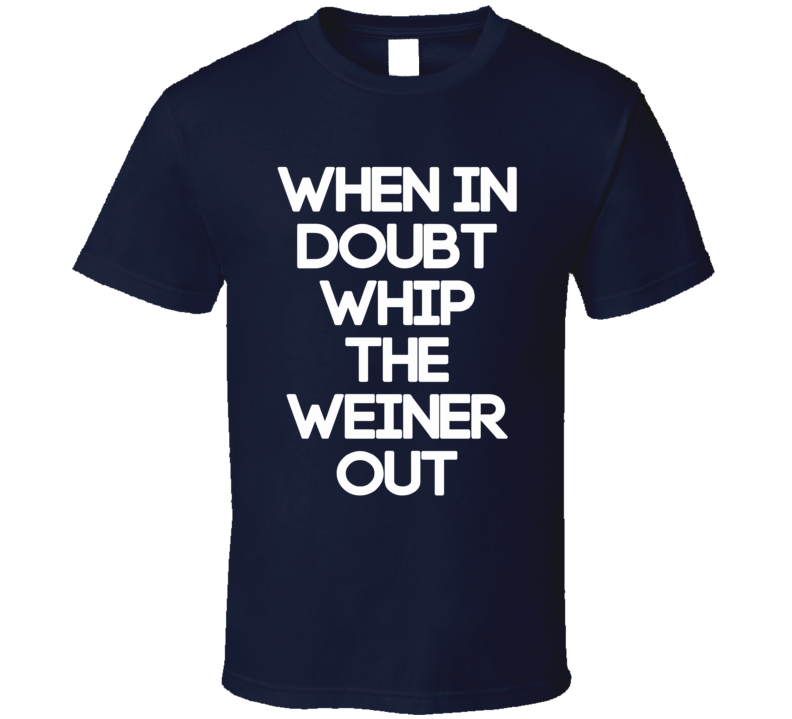 When In Doubt Whip The Weiner Out (White Font) Lebron Inspired T Shirt