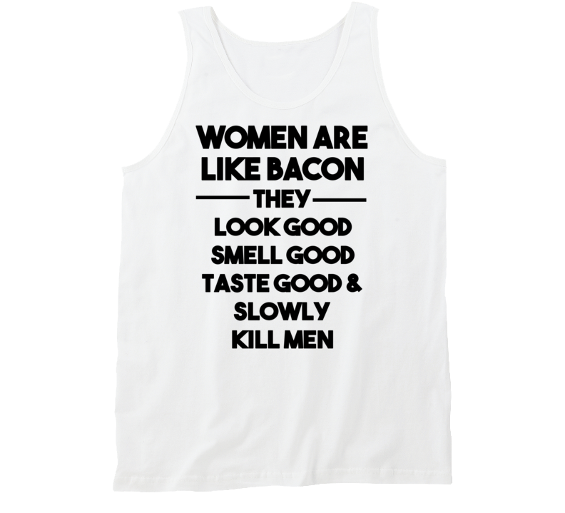 Women Are Like Bacon - They Look Good Smell Good Taste Good & Slowly Kill Men (Black Font) Funny Tanktop