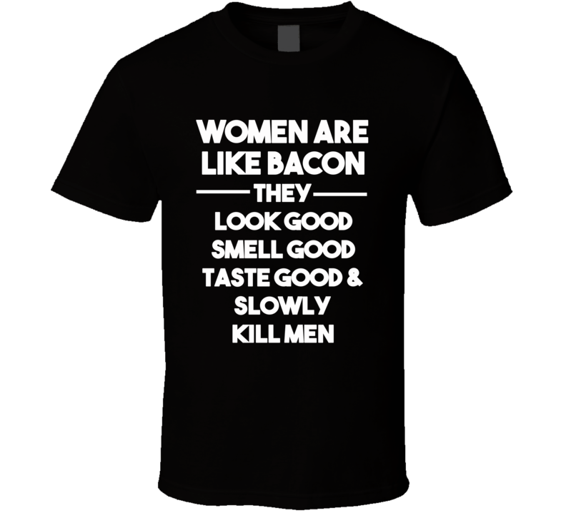 Women Are Like Bacon - They Look Good Smell Good Taste Good & Slowly Kill Men (White Font) Funny T Shirt