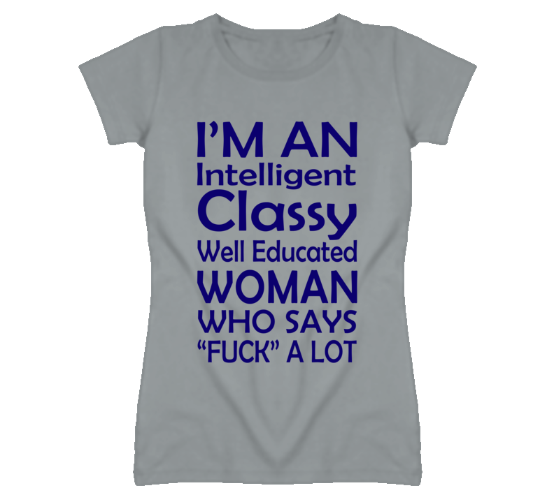 I'm An Intellgient Classy Well Educated Woman Who Says Fuck A lot (Blue Font) T Shirt