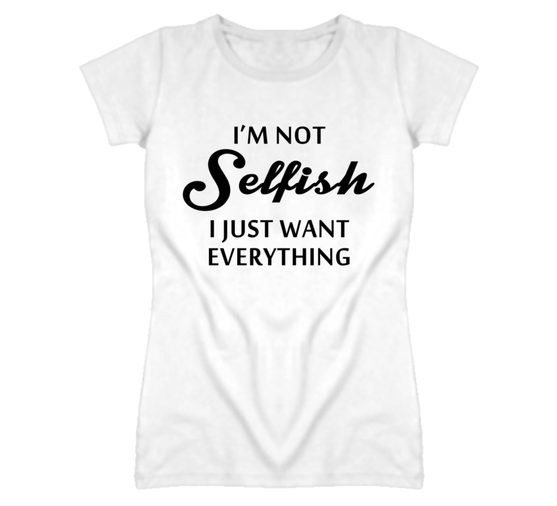 I'm Not Selfish I Just Want Everything (Black Font) T Shirt