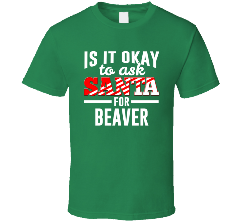Is It Okay To Ask Santa For Beaver - Funny Christmas T Shirt