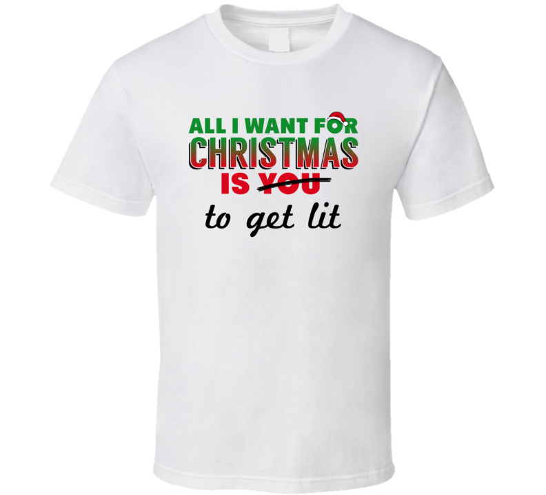 All I Want For Christmas Is To Get Lit - Funny Holiday T Shirt