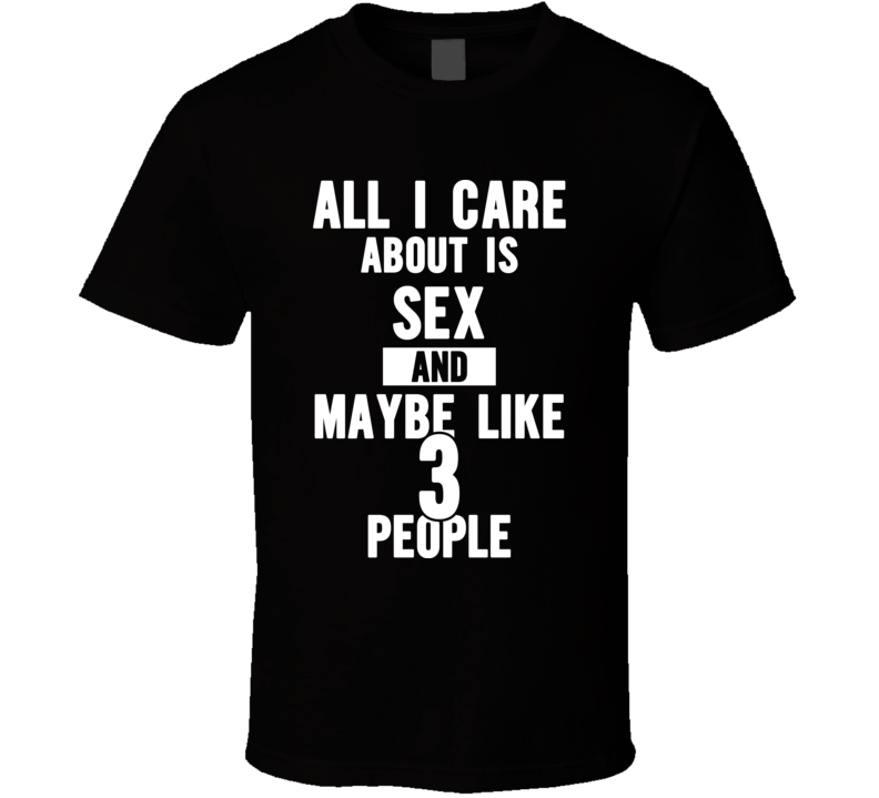 All I Care About Is Sex And Maybe Like 3 People - Funny T Shirt